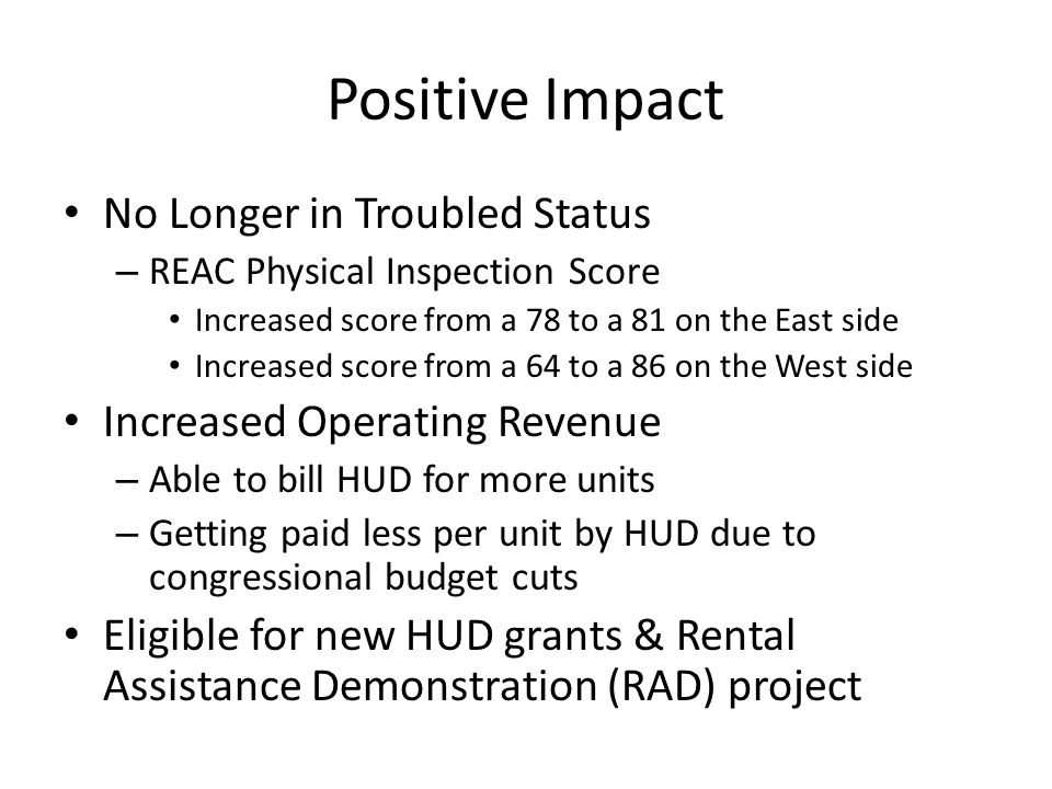 Positive Impact No Longer in Troubled Status – REAC Physical Inspection Score Increased score from a 78 to a 81 on the East side Increased score from a 64 to a 86 on the West side Increased Operating Revenue – Able to bill HUD for more units – Getting paid less per unit by HUD due to congressional budget cuts Eligible for new HUD grants & Rental Assistance Demonstration (RAD) project