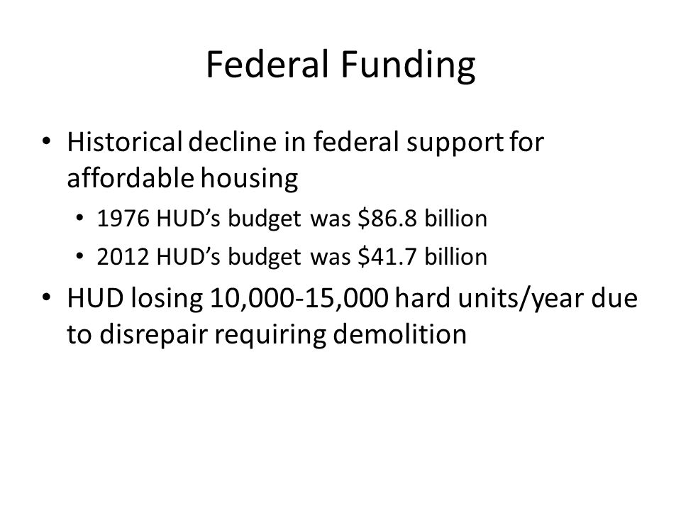 Federal Funding Historical decline in federal support for affordable housing 1976 HUD's budget was $86.8 billion 2012 HUD's budget was $41.7 billion HUD losing 10,000-15,000 hard units/year due to disrepair requiring demolition