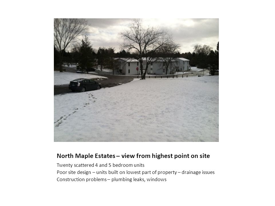 North Maple Estates – view from highest point on site Twenty scattered 4 and 5 bedroom units Poor site design – units built on lowest part of property – drainage issues Construction problems – plumbing leaks, windows