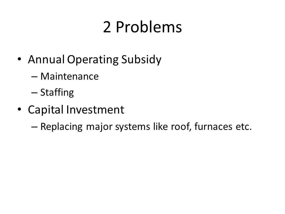 2 Problems Annual Operating Subsidy – Maintenance – Staffing Capital Investment – Replacing major systems like roof, furnaces etc.
