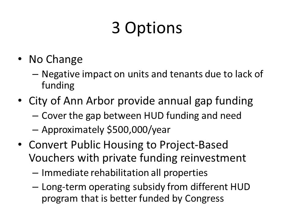 3 Options No Change – Negative impact on units and tenants due to lack of funding City of Ann Arbor provide annual gap funding – Cover the gap between HUD funding and need – Approximately $500,000/year Convert Public Housing to Project-Based Vouchers with private funding reinvestment – Immediate rehabilitation all properties – Long-term operating subsidy from different HUD program that is better funded by Congress