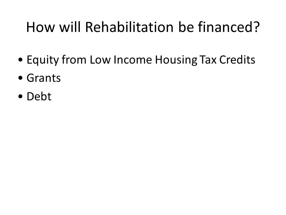 How will Rehabilitation be financed? Equity from Low Income Housing Tax Credits Grants Debt