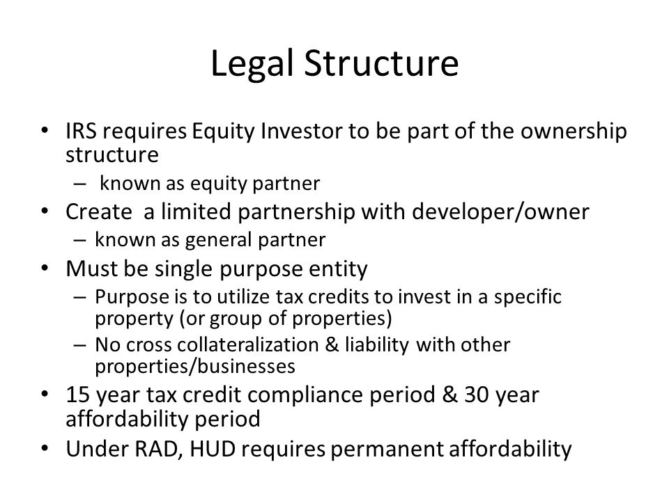 Legal Structure IRS requires Equity Investor to be part of the ownership structure – known as equity partner Create a limited partnership with developer/owner – known as general partner Must be single purpose entity – Purpose is to utilize tax credits to invest in a specific property (or group of properties) – No cross collateralization & liability with other properties/businesses 15 year tax credit compliance period & 30 year affordability period Under RAD, HUDrequires permanent affordability