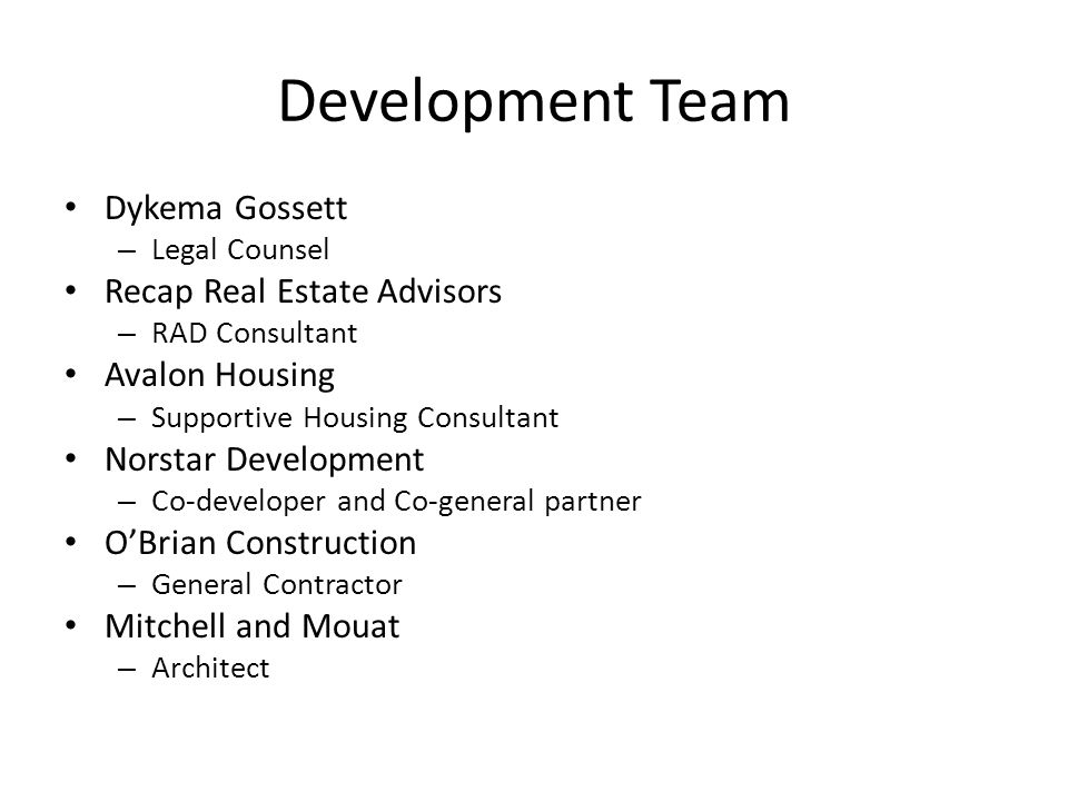 Development Team Dykema Gossett – Legal Counsel Recap Real Estate Advisors – RAD Consultant Avalon Housing – Supportive Housing Consultant Norstar Development – Co-developer and Co-general partner O'Brian Construction – General Contractor Mitchell and Mouat – Architect