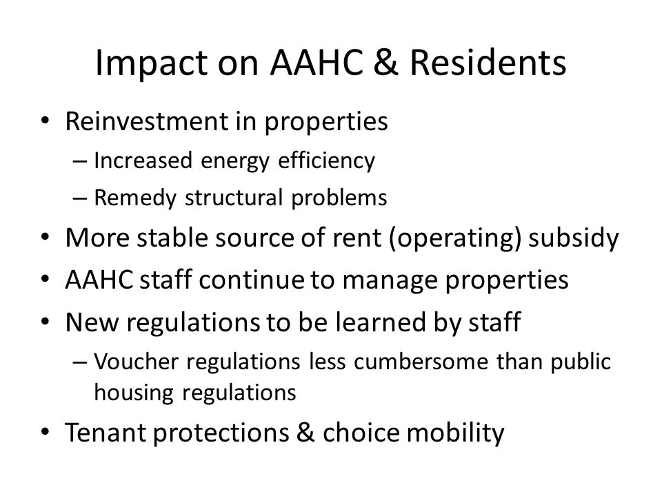 Impact on AAHC & Residents Reinvestment in properties – Increased energy efficiency – Remedy structural problems More stable source of rent (operating) subsidy AAHC staff continue to manage properties New regulations to be learned by staff – Voucher regulations less cumbersome than public housing regulations Tenant protections & choice mobility