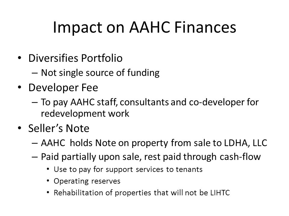 Impact on AAHC Finances Diversifies Portfolio – Not single source of funding Developer Fee – To pay AAHC staff, consultants and co-developer for redevelopment work Seller's Note – AAHC holds Note on property from sale to LDHA, LLC – Paid partially upon sale, rest paid through cash-flow Use to pay for support services to tenants Operating reserves Rehabilitation of properties that will not be LIHTC