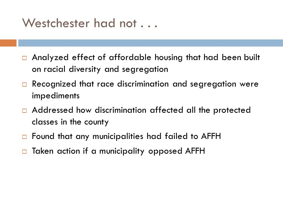 Westchester had not...  Analyzed effect of affordable housing that had been built on racial diversity and segregation  Recognized that race discrimi