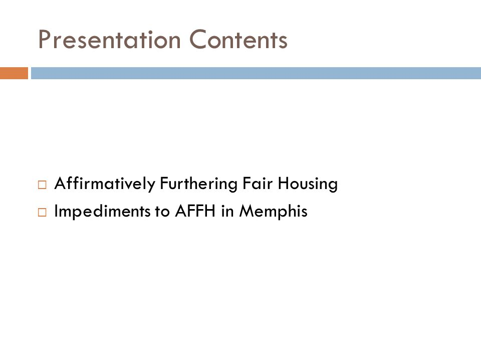 Presentation Contents  Affirmatively Furthering Fair Housing  Impediments to AFFH in Memphis