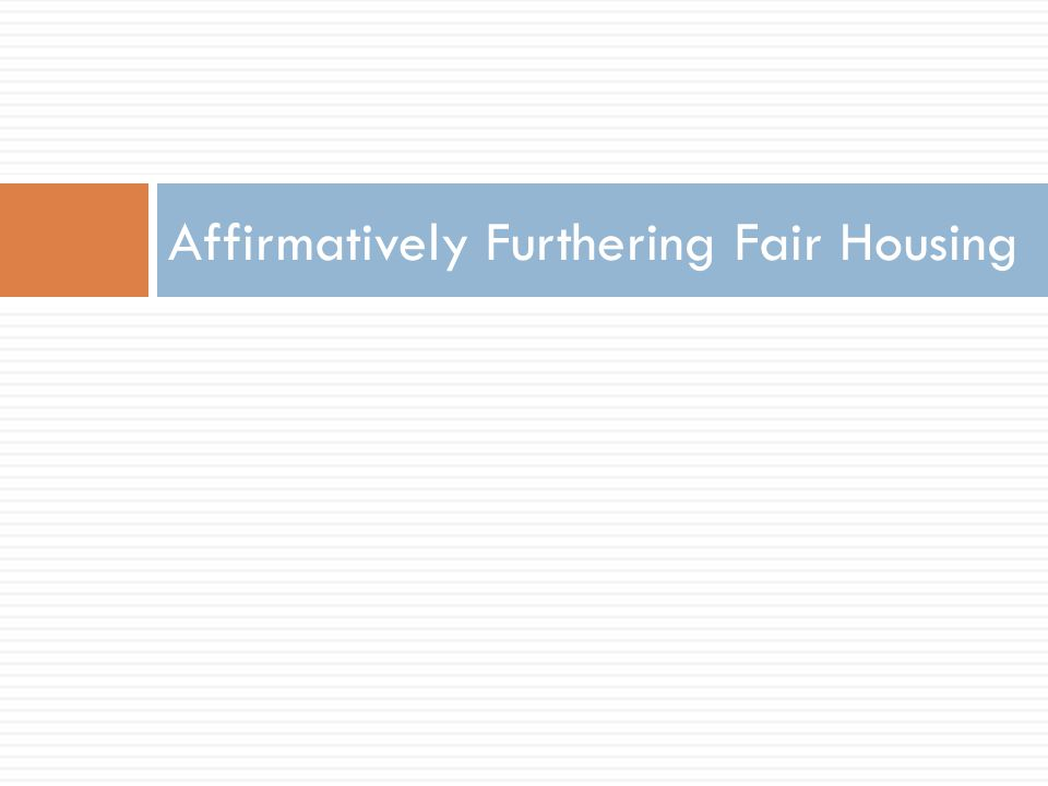 Purpose of AFFH  Build inclusive and sustainable communities  Fair Housing Act requires HUD to administer [housing] programs…in a manner affirmatively to furthering the policies of [the Fair Housing Act]