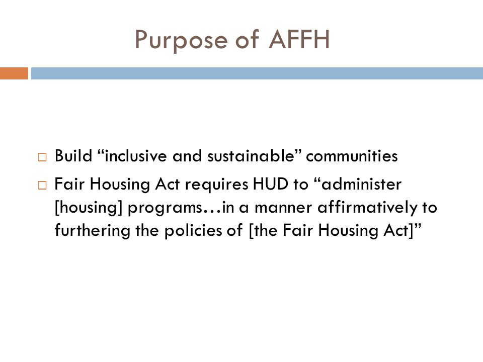 "Purpose of AFFH  Build ""inclusive and sustainable"" communities  Fair Housing Act requires HUD to ""administer [housing] programs…in a manner affirmat"