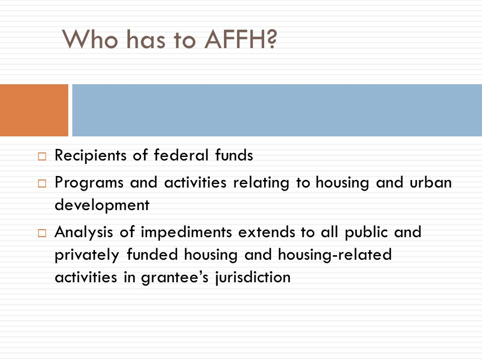 Who has to AFFH?  Recipients of federal funds  Programs and activities relating to housing and urban development  Analysis of impediments extends t