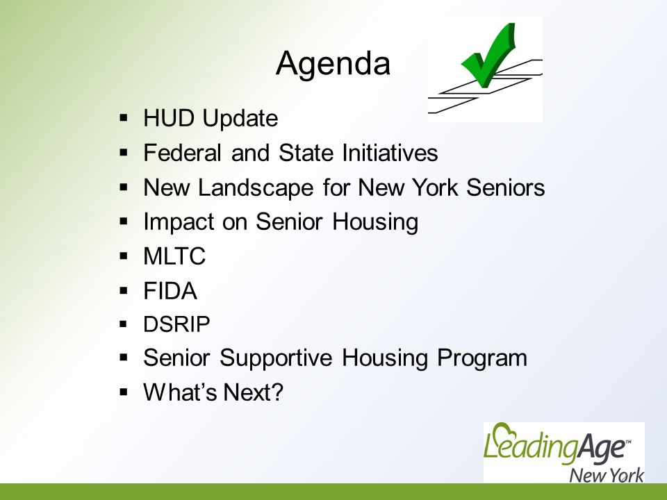 Agenda  HUD Update  Federal and State Initiatives  New Landscape for New York Seniors  Impact on Senior Housing  MLTC  FIDA  DSRIP  Senior Supportive Housing Program  What's Next.