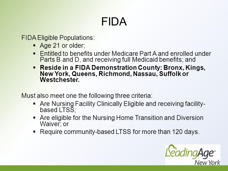 FIDA FIDA Eligible Populations:  Age 21 or older;  Entitled to benefits under Medicare Part A and enrolled under Parts B and D, and receiving full Medicaid benefits; and  Reside in a FIDA Demonstration County: Bronx, Kings, New York, Queens, Richmond, Nassau, Suffolk or Westchester.