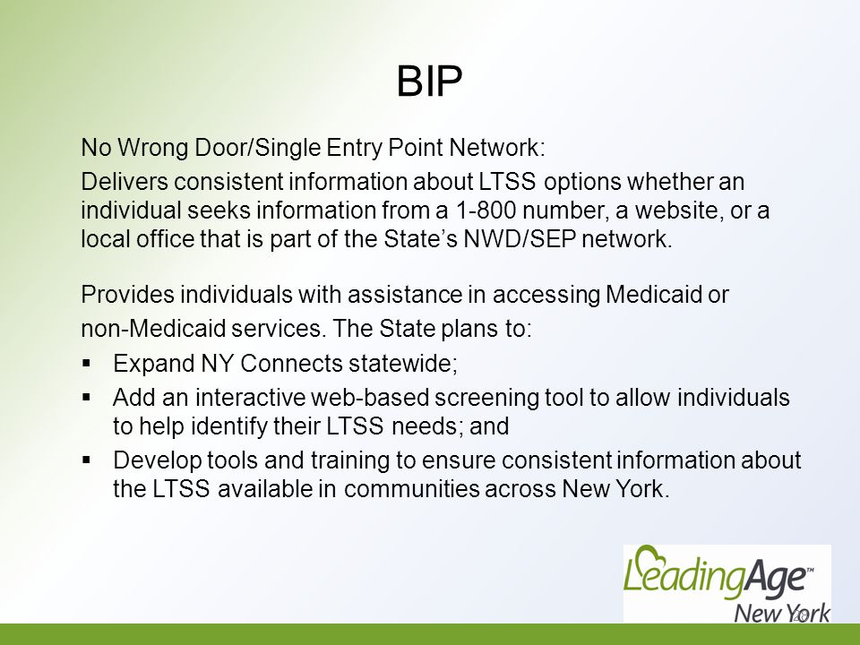 BIP No Wrong Door/Single Entry Point Network: Delivers consistent information about LTSS options whether an individual seeks information from a 1-800 number, a website, or a local office that is part of the State's NWD/SEP network.