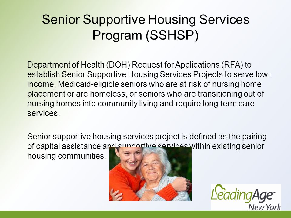 Senior Supportive Housing Services Program (SSHSP) Department of Health (DOH) Request for Applications (RFA) to establish Senior Supportive Housing Services Projects to serve low- income, Medicaid-eligible seniors who are at risk of nursing home placement or are homeless, or seniors who are transitioning out of nursing homes into community living and require long term care services.