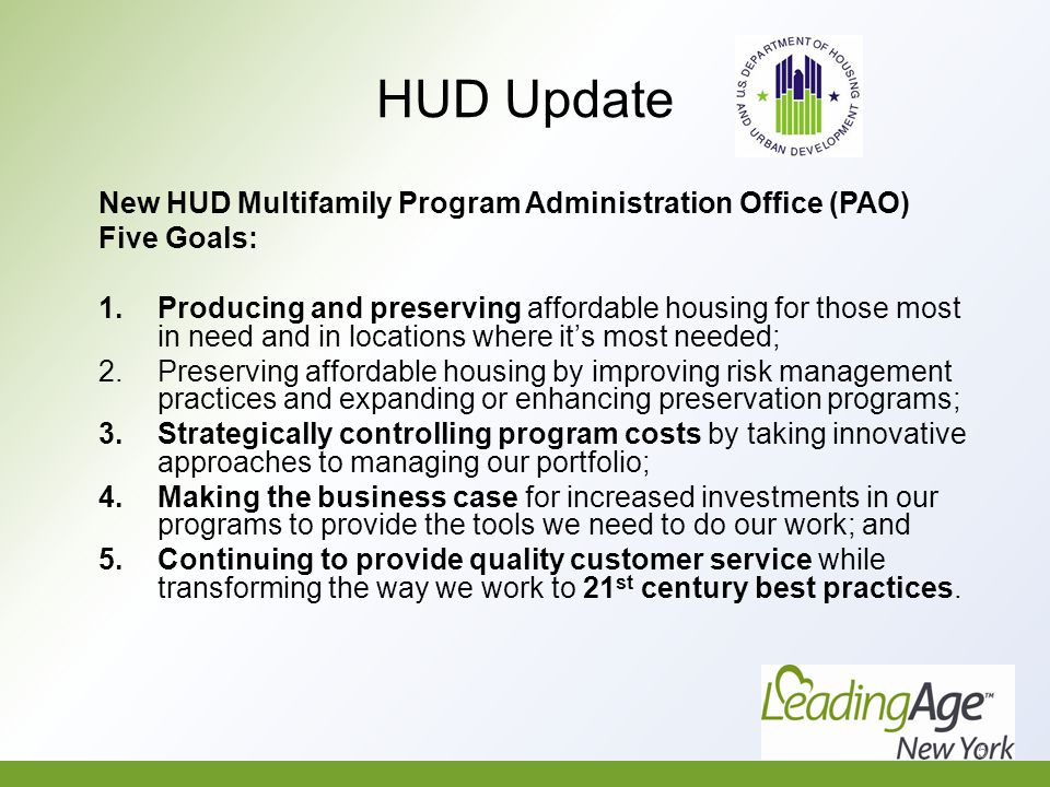 HUD Update New HUD Multifamily Program Administration Office (PAO) Five Goals: 1.Producing and preserving affordable housing for those most in need and in locations where it's most needed; 2.Preserving affordable housing by improving risk management practices and expanding or enhancing preservation programs; 3.Strategically controlling program costs by taking innovative approaches to managing our portfolio; 4.Making the business case for increased investments in our programs to provide the tools we need to do our work; and 5.Continuing to provide quality customer service while transforming the way we work to 21 st century best practices.