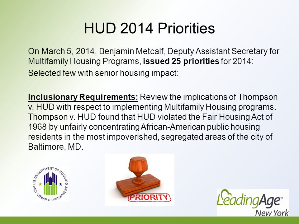 HUD 2014 Priorities On March 5, 2014, Benjamin Metcalf, Deputy Assistant Secretary for Multifamily Housing Programs, issued 25 priorities for 2014: Selected few with senior housing impact: Inclusionary Requirements: Review the implications of Thompson v.