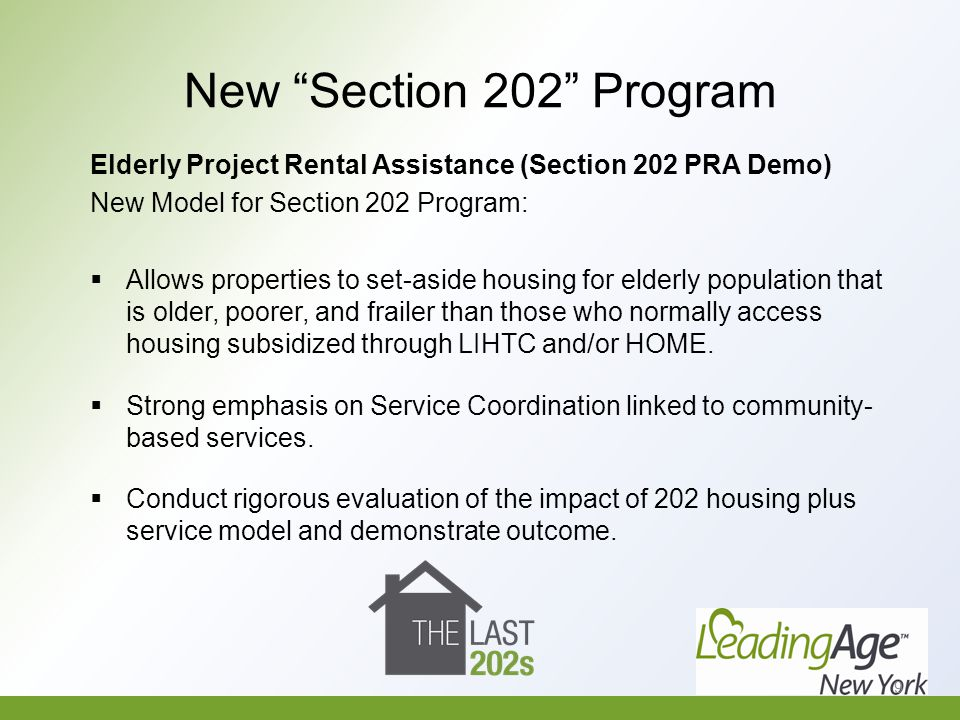 New Section 202 Program Elderly Project Rental Assistance (Section 202 PRA Demo) Notice of Funding Availability (NOFA); Summer 2014 Will require that applicants have an agreement for the provision of services and the summary of the bill suggests that the new Section 202 program demonstration will be operated in accordance with and determined by state healthcare priorities.