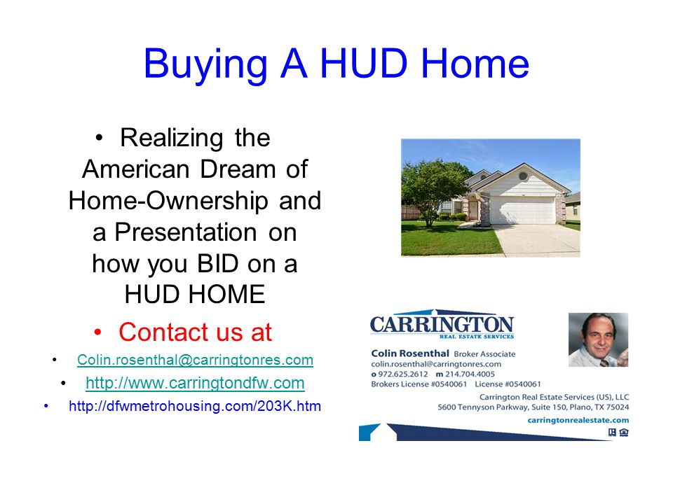 Buying A HUD Home Realizing the American Dream of Home-Ownership and a Presentation on how you BID on a HUD HOME Contact us at Colin.rosenthal@carringtonres.com http://www.carringtondfw.com http://dfwmetrohousing.com/203K.htm