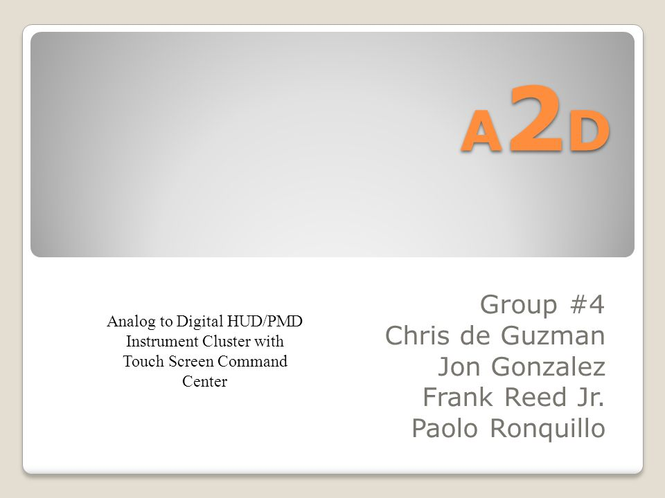 A2DA2DA2DA2D Group #4 Chris de Guzman Jon Gonzalez Frank Reed Jr. Paolo Ronquillo Analog to Digital HUD/PMD Instrument Cluster with Touch Screen Comma