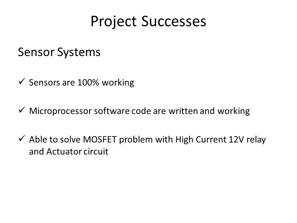 Project Successes Sensor Systems Sensors are 100% working Microprocessor software code are written and working Able to solve MOSFET problem with High