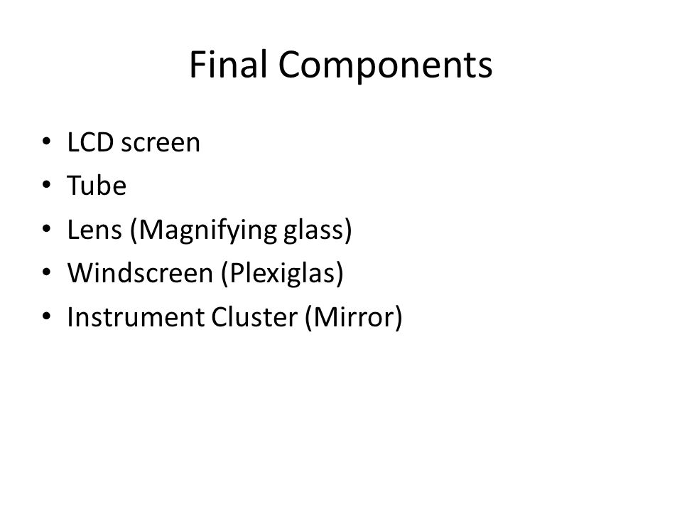 Final Components LCD screen Tube Lens (Magnifying glass) Windscreen (Plexiglas) Instrument Cluster (Mirror)
