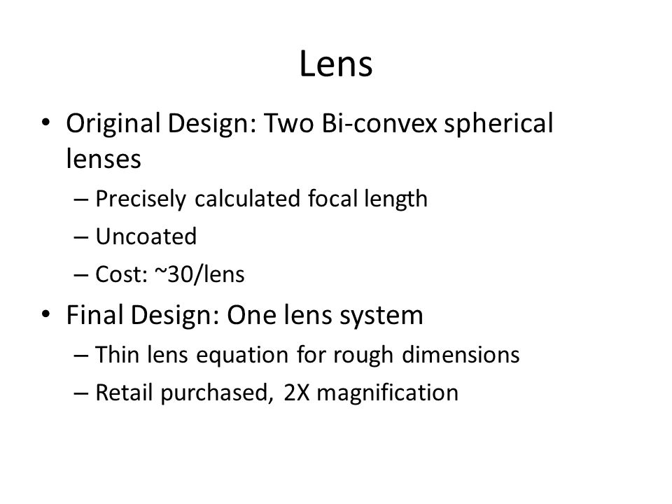 Lens Original Design: Two Bi-convex spherical lenses – Precisely calculated focal length – Uncoated – Cost: ~30/lens Final Design: One lens system – T