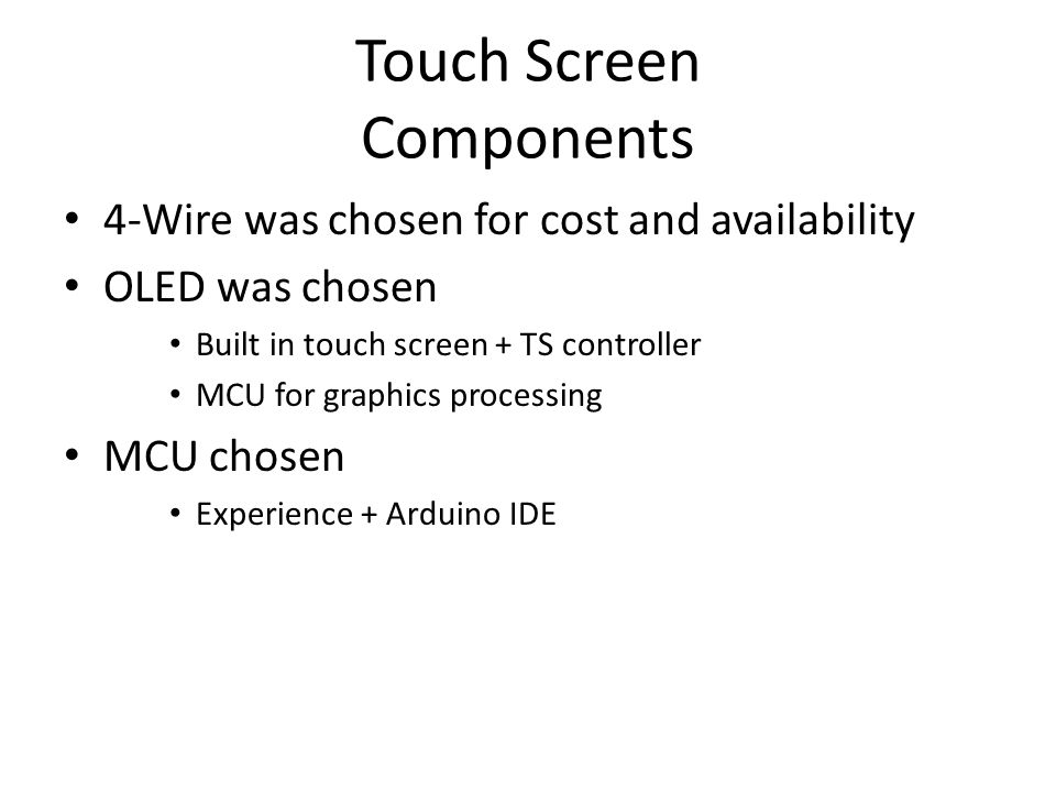Touch Screen Components 4-Wire was chosen for cost and availability OLED was chosen Built in touch screen + TS controller MCU for graphics processing