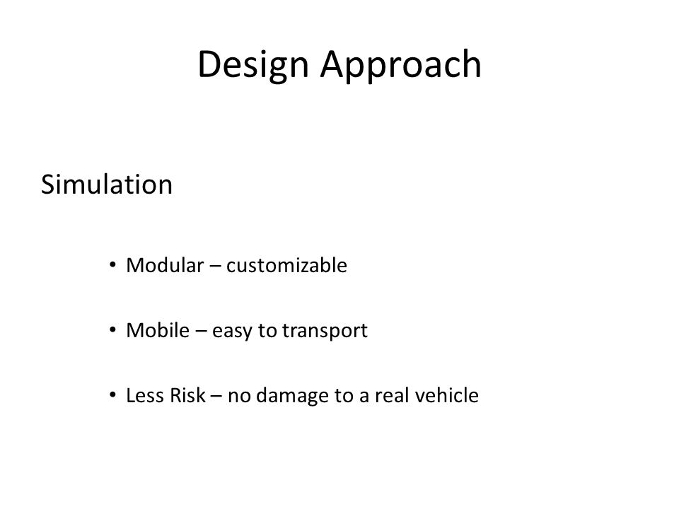 Design Approach Simulation Modular – customizable Mobile – easy to transport Less Risk – no damage to a real vehicle