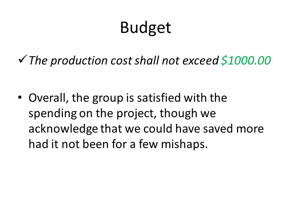 Budget The production cost shall not exceed $1000.00 Overall, the group is satisfied with the spending on the project, though we acknowledge that we c