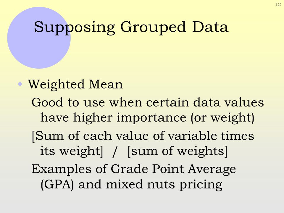 12 Supposing Grouped Data Weighted Mean Good to use when certain data values have higher importance (or weight) [Sum of each value of variable times i