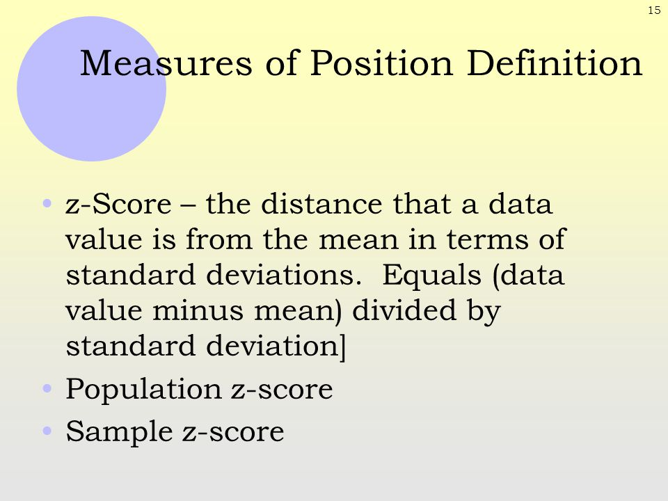 15 Measures of Position Definition z-Score – the distance that a data value is from the mean in terms of standard deviations. Equals (data value minus