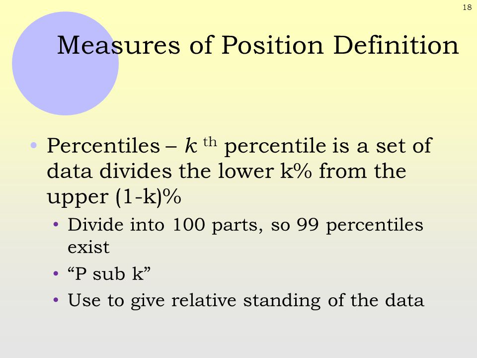 18 Measures of Position Definition Percentiles – k th percentile is a set of data divides the lower k% from the upper (1-k)% Divide into 100 parts, so