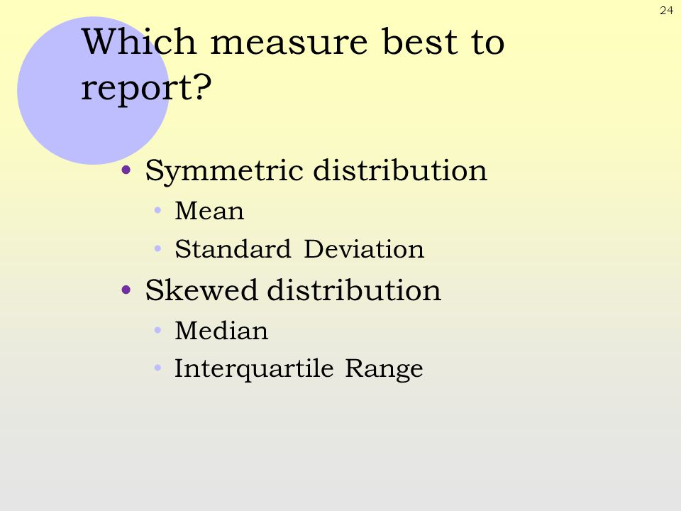 24 Which measure best to report? Symmetric distribution Mean Standard Deviation Skewed distribution Median Interquartile Range