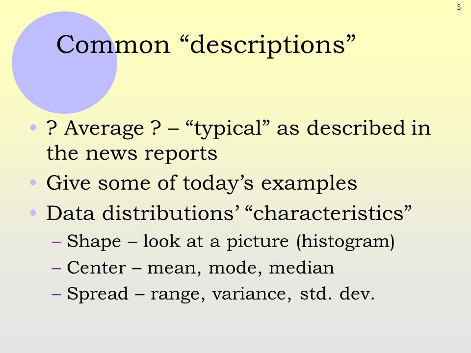"3 Common ""descriptions"" ? Average ? – ""typical"" as described in the news reports Give some of today's examples Data distributions' ""characteristics"" –"