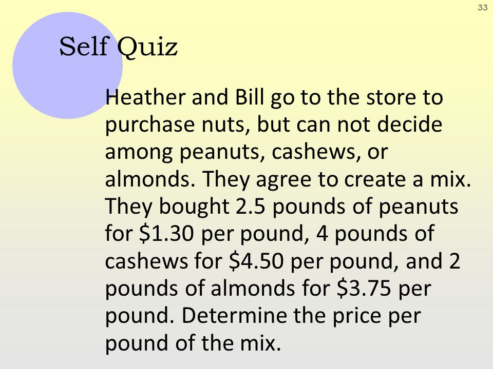 33 Self Quiz Heather and Bill go to the store to purchase nuts, but can not decide among peanuts, cashews, or almonds. They agree to create a mix. The