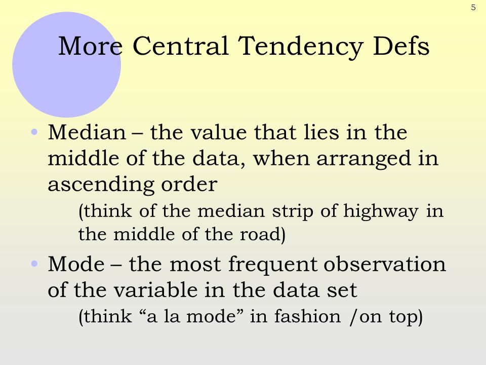 5 More Central Tendency Defs Median – the value that lies in the middle of the data, when arranged in ascending order (think of the median strip of hi
