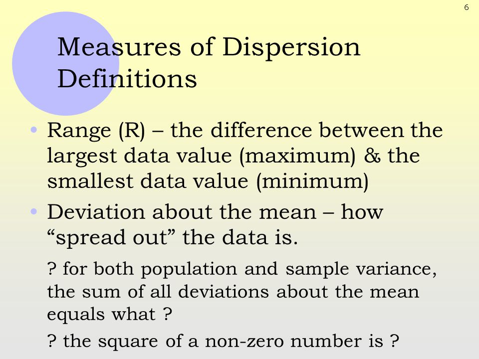 6 Measures of Dispersion Definitions Range (R) – the difference between the largest data value (maximum) & the smallest data value (minimum) Deviation