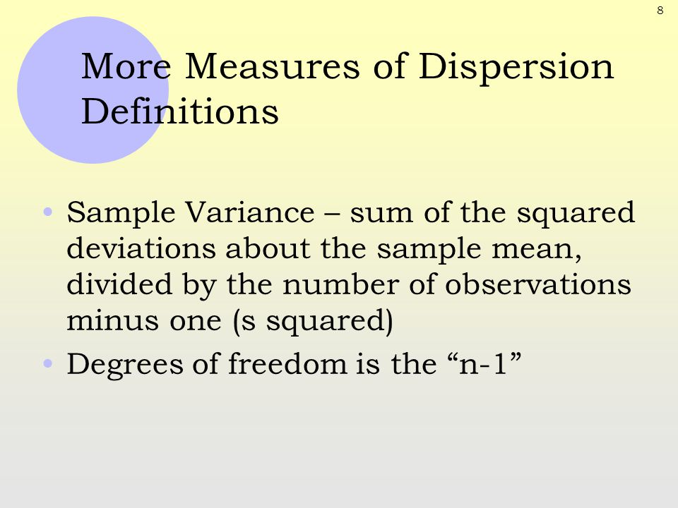 8 More Measures of Dispersion Definitions Sample Variance – sum of the squared deviations about the sample mean, divided by the number of observations