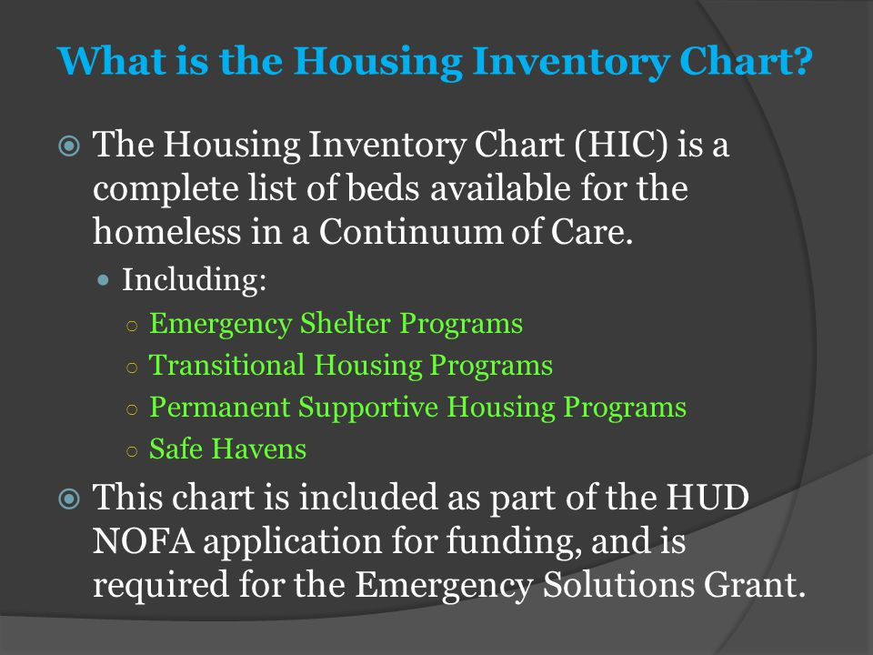 What is the Housing Inventory Chart?  The Housing Inventory Chart (HIC) is a complete list of beds available for the homeless in a Continuum of Care.