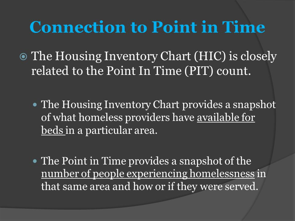 Connection to Point in Time  The Housing Inventory Chart (HIC) is closely related to the Point In Time (PIT) count. The Housing Inventory Chart provi