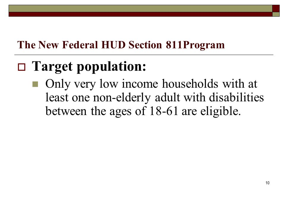 The New Federal HUD Section 811Program  Target population: Only very low income households with at least one non-elderly adult with disabilities between the ages of 18-61 are eligible.