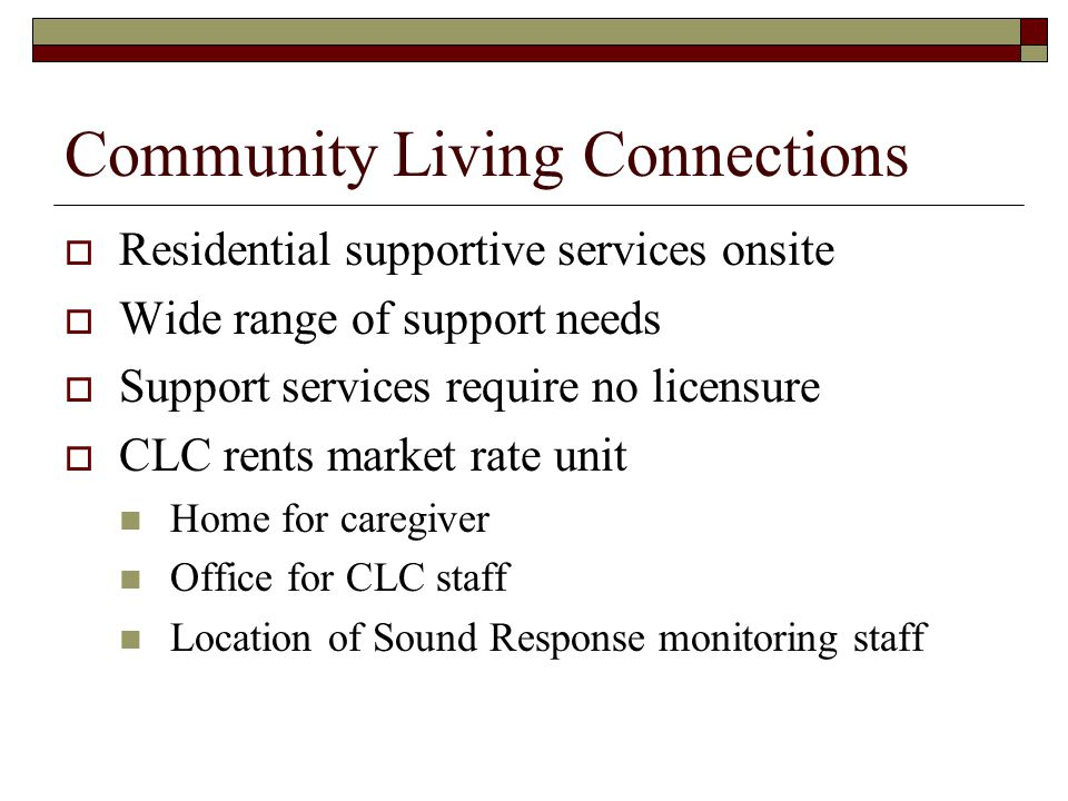 Community Living Connections  Residential supportive services onsite  Wide range of support needs  Support services require no licensure  CLC rents market rate unit Home for caregiver Office for CLC staff Location of Sound Response monitoring staff