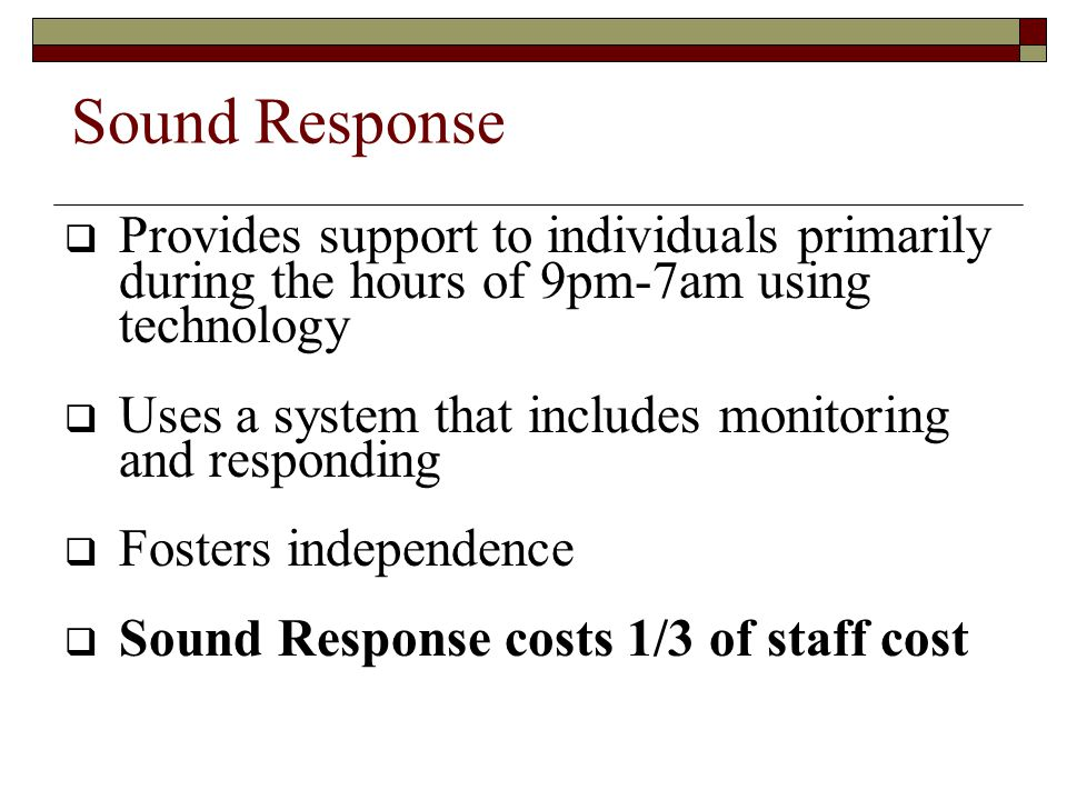 Sound Response  Provides support to individuals primarily during the hours of 9pm-7am using technology  Uses a system that includes monitoring and responding  Fosters independence  Sound Response costs 1/3 of staff cost
