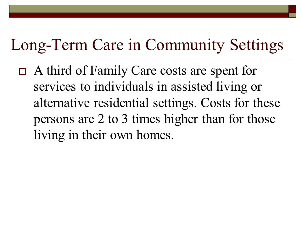 Long-Term Care in Community Settings  A third of Family Care costs are spent for services to individuals in assisted living or alternative residential settings.