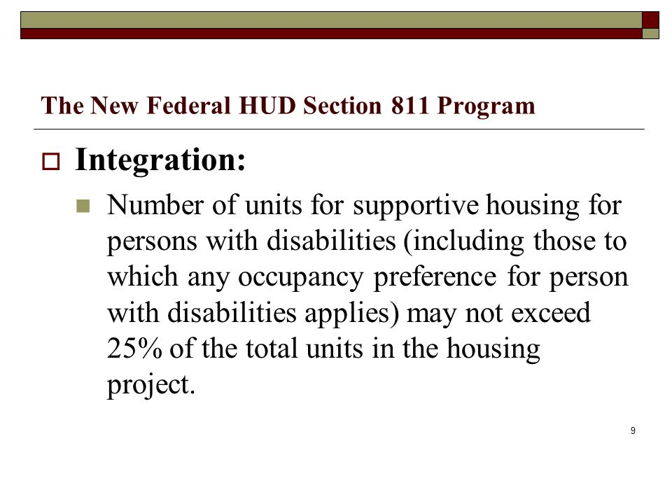 The New Federal HUD Section 811 Program  Integration: Number of units for supportive housing for persons with disabilities (including those to which any occupancy preference for person with disabilities applies) may not exceed 25% of the total units in the housing project.