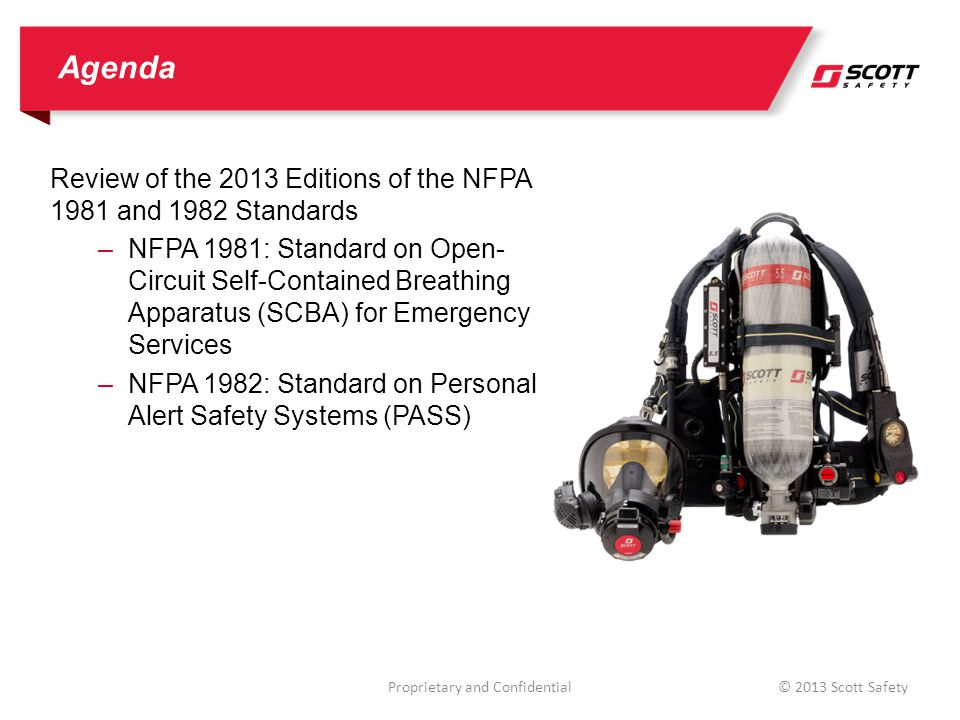 Agenda Review of the 2013 Editions of the NFPA 1981 and 1982 Standards –NFPA 1981: Standard on Open- Circuit Self-Contained Breathing Apparatus (SCBA) for Emergency Services –NFPA 1982: Standard on Personal Alert Safety Systems (PASS) © 2013 Scott SafetyProprietary and Confidential