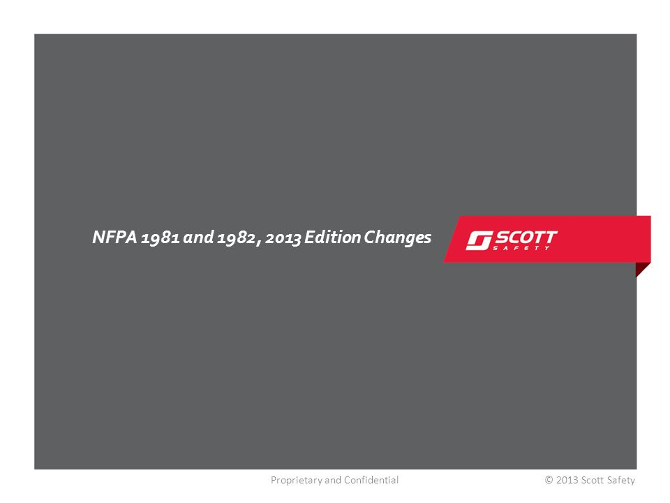 NFPA 1981, 2013 Edition Changes NFPA 1981, 2013 Edition – Standard on Open- Circuit Self-Contained Breathing Apparatus for Emergency Services Changing Primary EoSTI (low air alarm) from 25% to 33% HUD – 100%, 75%, 50%, 33% EBSS Buddy Breathing Standard A universal low-pressure connection will not be required Intrinsic Safety Standards Edition 6, Class I, Div I Quick-Connect Regulator Fitting Change To ensure HUD connection at all times Proprietary and Confidential© 2013 Scott Safety