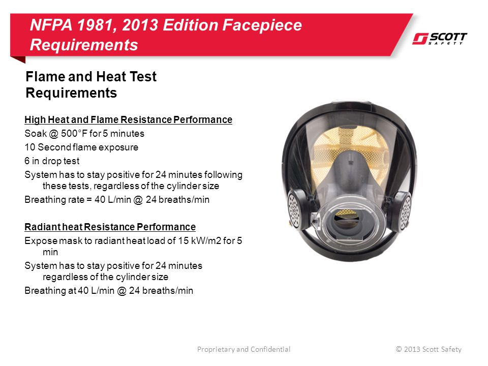 NFPA 1981, 2013 Edition Facepiece Requirements Voice Communications Requirements Mechanical Communication Performance Mechanical communications is required STI = 0.55 @ 1.5 meters 65 dBC background / pink noise Must also have any electronic communications devices attached and powered off during testing Amplified Communication Performance Amplifier is still considered accessory STI = 0.60 @ 1.5 meters 71 dBC background / pink noise *71 dBC simulates 3.0 meters Proprietary and Confidential© 2013 Scott Safety