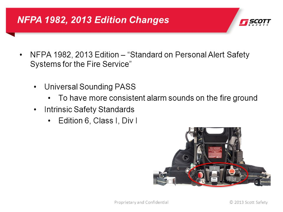 NFPA 1982, 2013 Edition Changes NFPA 1982, 2013 Edition – Standard on Personal Alert Safety Systems for the Fire Service Universal Sounding PASS To have more consistent alarm sounds on the fire ground Intrinsic Safety Standards Edition 6, Class I, Div I Proprietary and Confidential© 2013 Scott Safety